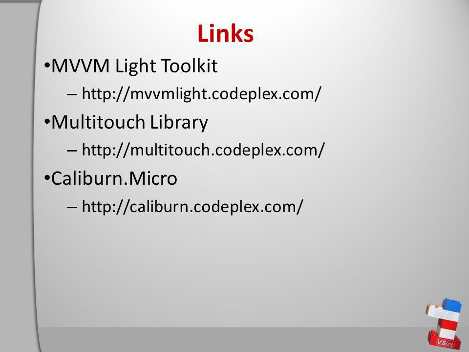 Links MVVM Light Toolkit – http://mvvmlight.codeplex.com/ Multitouch Library – http://multitouch.codeplex.com/ Caliburn.Micro – http://caliburn.codeplex.com/