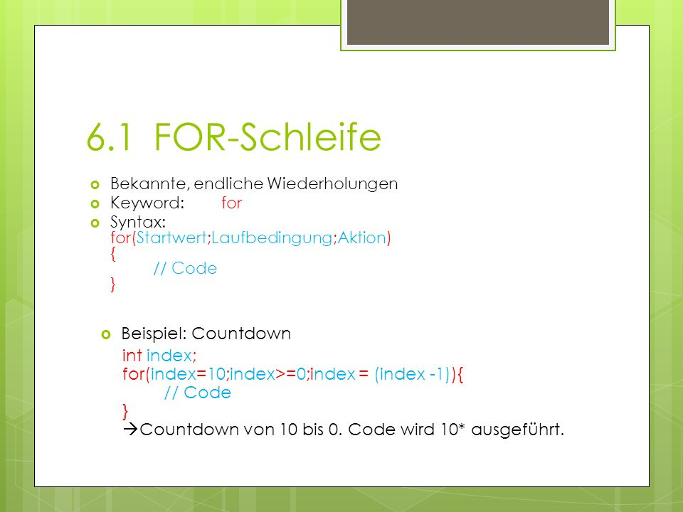 6.1FOR-Schleife Bekannte, endliche Wiederholungen Keyword: for Syntax: for(Startwert;Laufbedingung;Aktion) { // Code } Beispiel: Countdown int index; for(index=10;index>=0;index = (index -1)){ // Code } Countdown von 10 bis 0.
