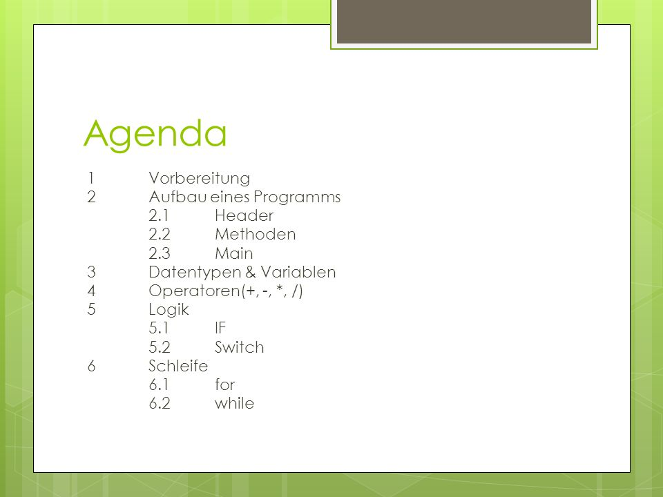 Agenda 1Vorbereitung 2Aufbau eines Programms 2.1Header 2.2 Methoden 2.3Main 3Datentypen & Variablen 4Operatoren(+, -, *, /) 5Logik 5.1IF 5.2Switch 6Schleife 6.1for 6.2while