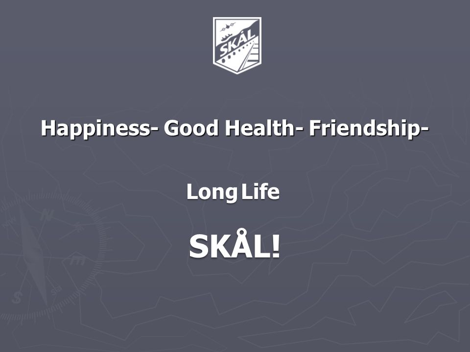 Happiness- Good Health- Friendship- Long Life SKÅL!