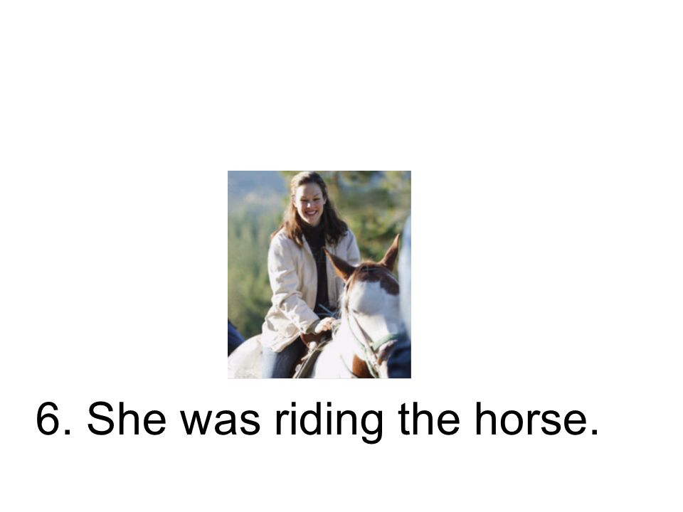 6. She was riding the horse.