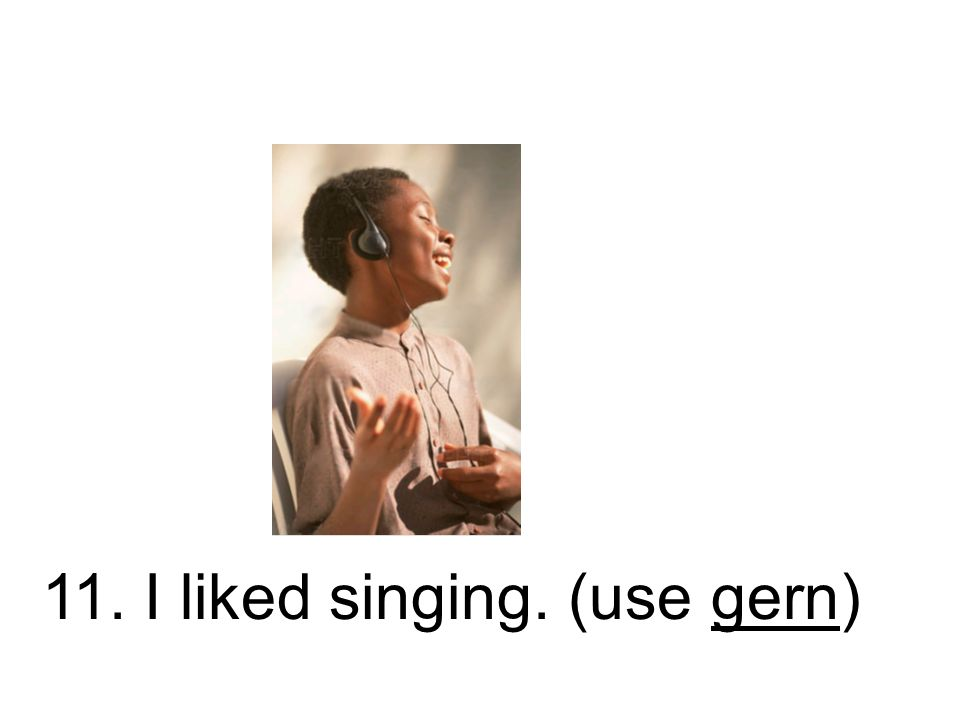 11. I liked singing. (use gern)