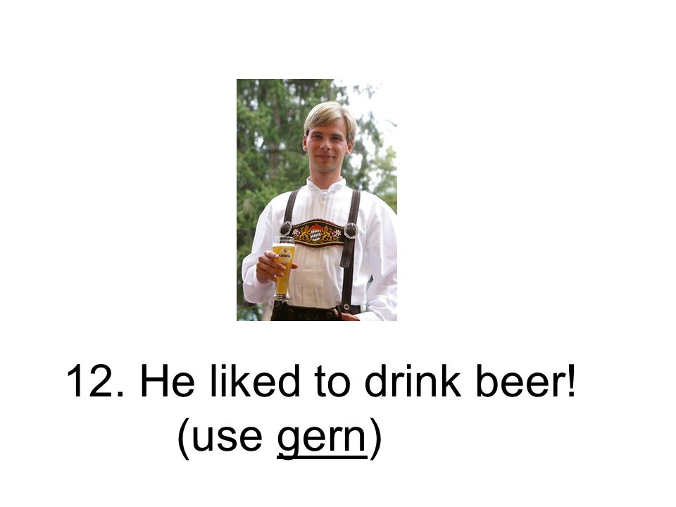 12. He liked to drink beer! (use gern)