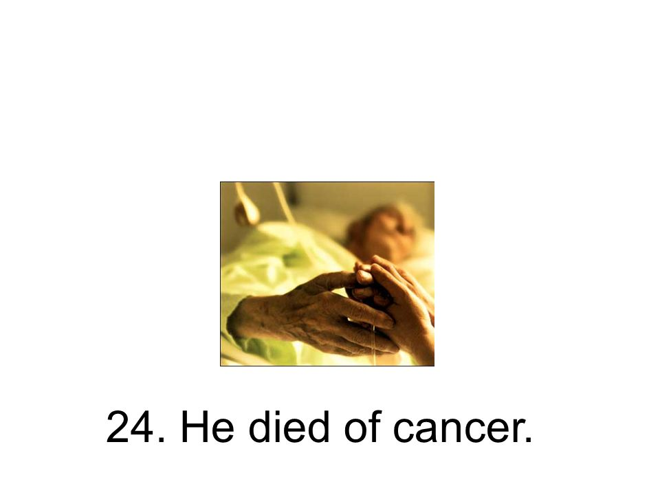 24. He died of cancer.