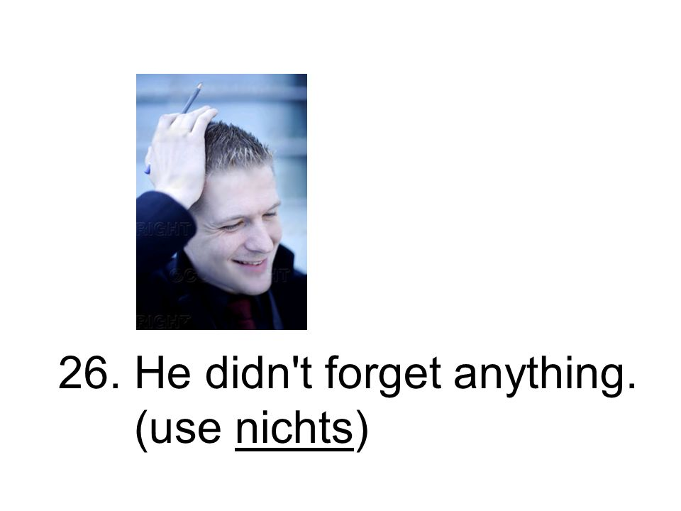 26. He didn t forget anything. (use nichts)