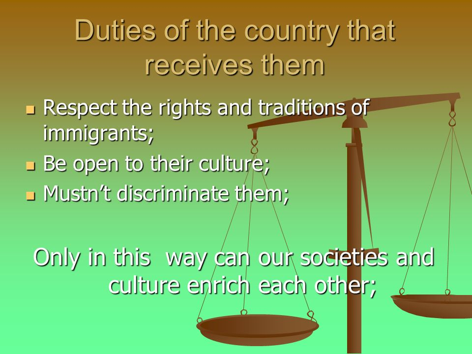 Duties of the country that receives them Respect the rights and traditions of immigrants; Respect the rights and traditions of immigrants; Be open to their culture; Be open to their culture; Mustnt discriminate them; Mustnt discriminate them; Only in this way can our societies and culture enrich each other;