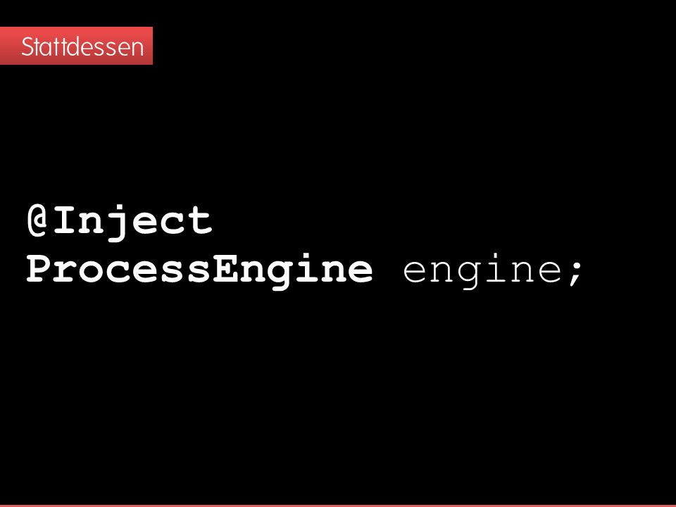 Stattdessen @Inject ProcessEngine engine;