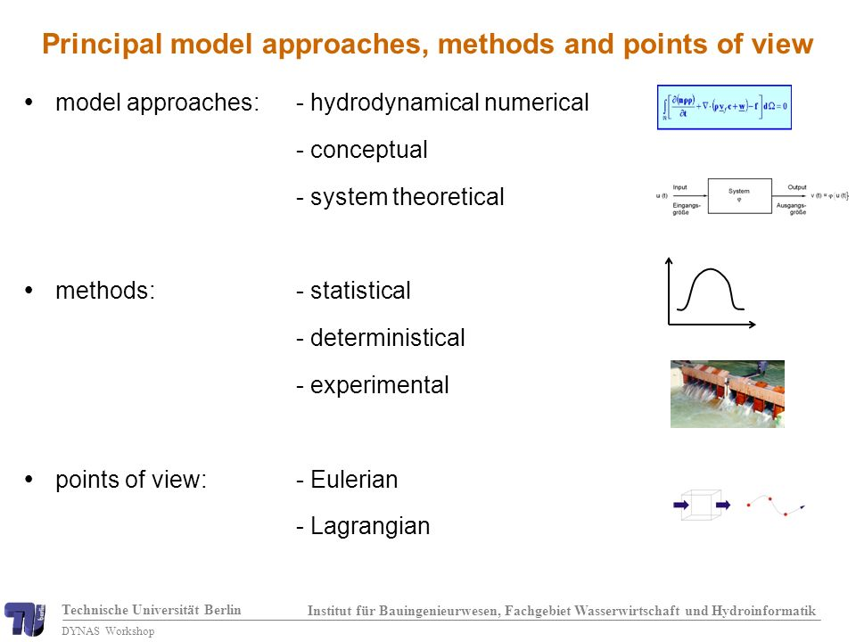 Technische Universität Berlin Institut für Bauingenieurwesen, Fachgebiet Wasserwirtschaft und Hydroinformatik DYNAS Workshop model approaches:- hydrodynamical numerical - conceptual - system theoretical methods:- statistical - deterministical - experimental points of view:- Eulerian - Lagrangian Principal model approaches, methods and points of view