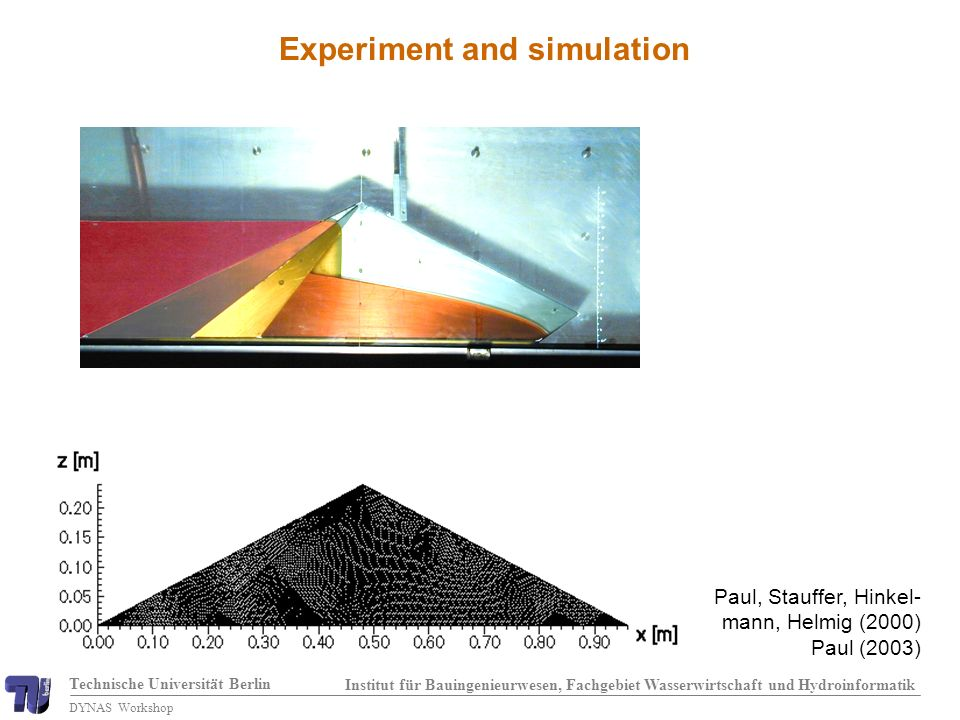Technische Universität Berlin Institut für Bauingenieurwesen, Fachgebiet Wasserwirtschaft und Hydroinformatik DYNAS Workshop Experiment and simulation Paul, Stauffer, Hinkel- mann, Helmig (2000) Paul (2003)