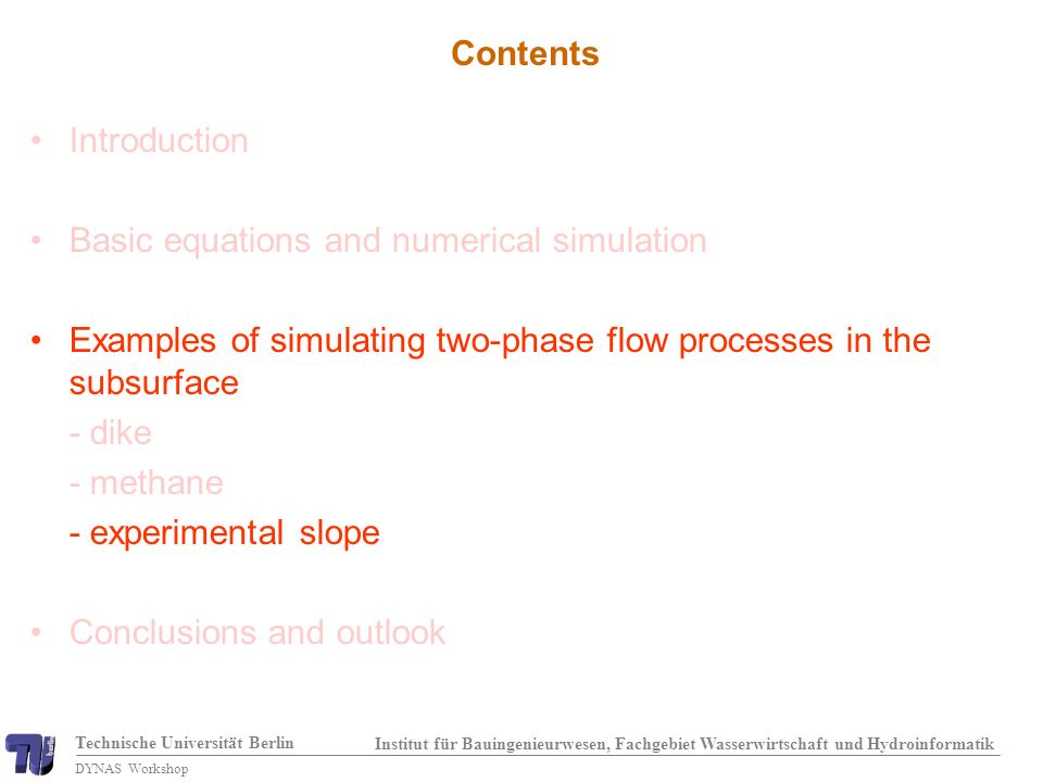 Technische Universität Berlin Institut für Bauingenieurwesen, Fachgebiet Wasserwirtschaft und Hydroinformatik DYNAS Workshop Contents Introduction Basic equations and numerical simulation Examples of simulating two-phase flow processes in the subsurface - dike - methane - experimental slope Conclusions and outlook