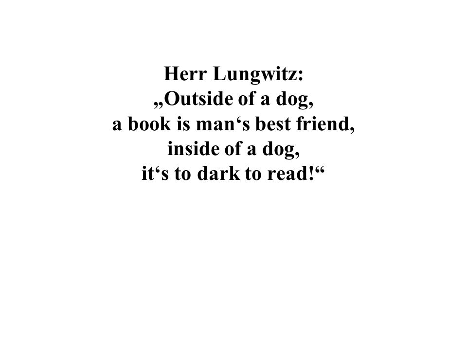 Herr Lungwitz: Outside of a dog, a book is mans best friend, inside of a dog, its to dark to read!