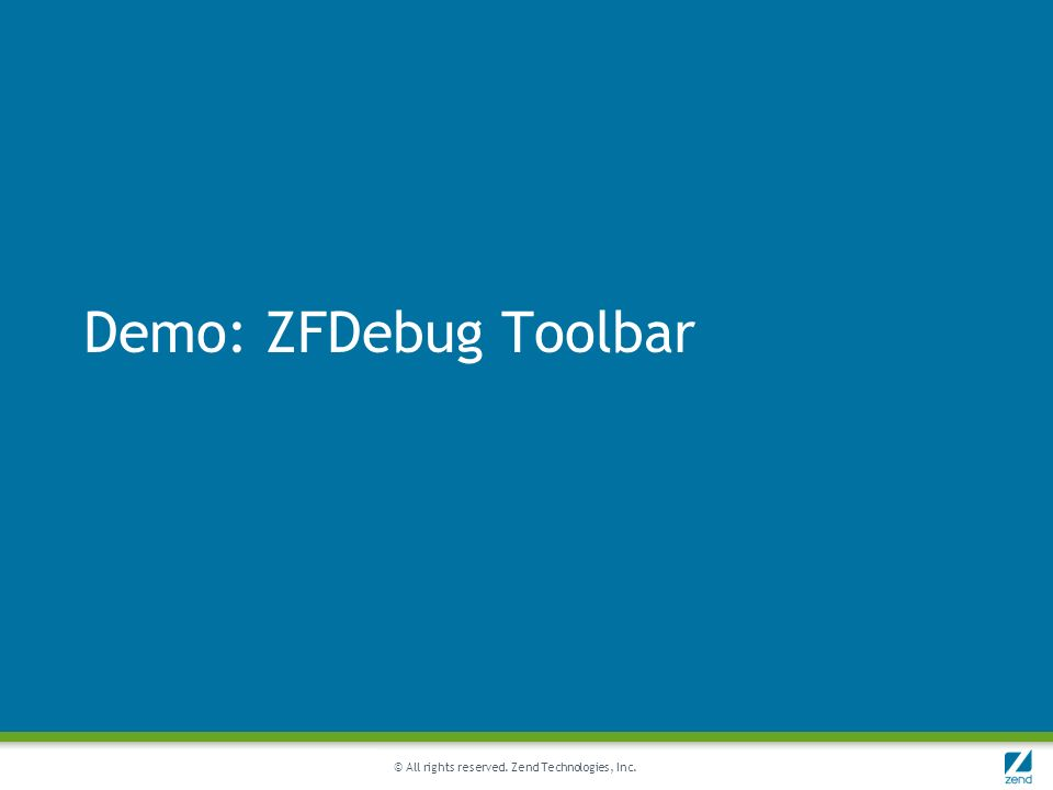 © All rights reserved. Zend Technologies, Inc. Demo: ZFDebug Toolbar