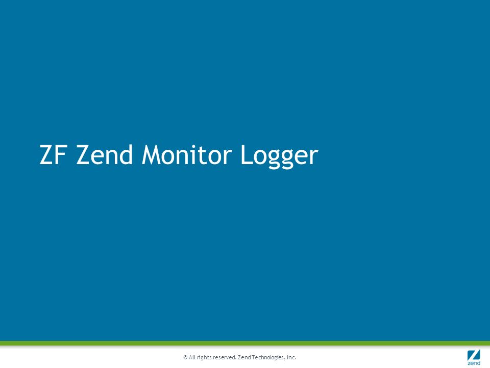 © All rights reserved. Zend Technologies, Inc. ZF Zend Monitor Logger