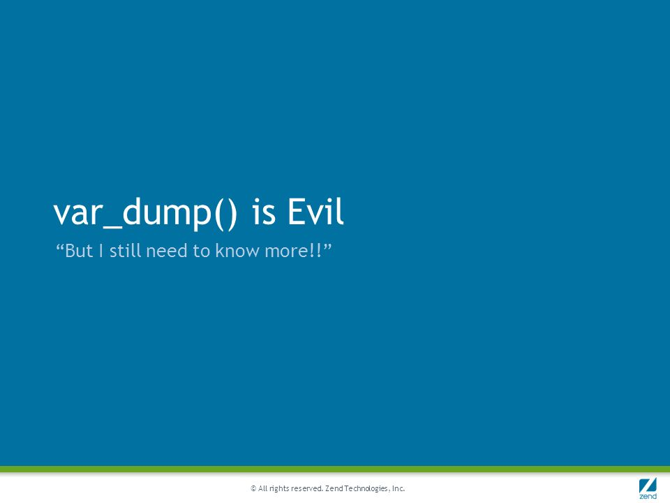 © All rights reserved. Zend Technologies, Inc. var_dump() is Evil But I still need to know more!!