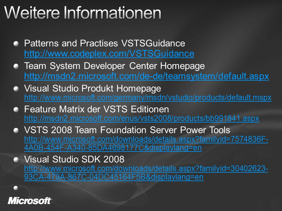 Patterns and Practises VSTSGuidance http://www.codeplex.com/VSTSGuidance http://www.codeplex.com/VSTSGuidance Team System Developer Center Homepage http://msdn2.microsoft.com/de-de/teamsystem/default.aspx http://msdn2.microsoft.com/de-de/teamsystem/default.aspx Visual Studio Produkt Homepage http://www.microsoft.com/germany/msdn/vstudio/products/default.mspx http://www.microsoft.com/germany/msdn/vstudio/products/default.mspx Feature Matrix der VSTS Editionen http://msdn2.microsoft.com/enus/vsts2008/products/bb991841.aspx http://msdn2.microsoft.com/enus/vsts2008/products/bb991841.aspx VSTS 2008 Team Foundation Server Power Tools http://www.microsoft.com/downloads/details.aspx familyid=7574836F- 4A0B-454F-A340-85DA4698177C&displaylang=en http://www.microsoft.com/downloads/details.aspx familyid=7574836F- 4A0B-454F-A340-85DA4698177C&displaylang=en Visual Studio SDK 2008 http://www.microsoft.com/downloads/details.aspx familyid=30402623- 93CA-479A-867C-04DC45164F5B&displaylang=en http://www.microsoft.com/downloads/details.aspx familyid=30402623- 93CA-479A-867C-04DC45164F5B&displaylang=en