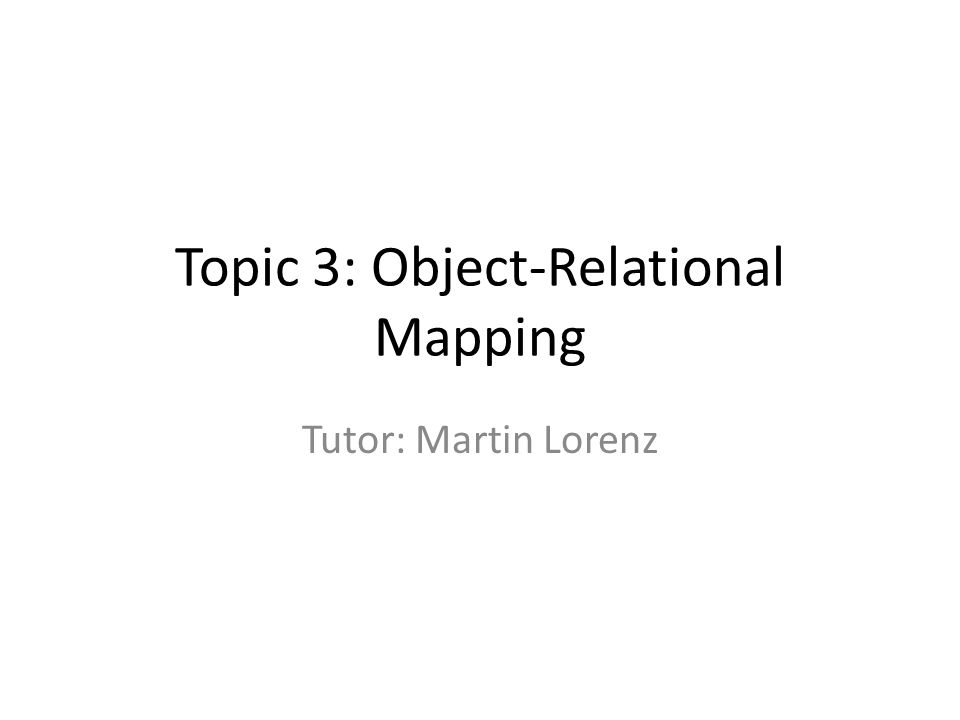 Topic 3: Object-Relational Mapping Tutor: Martin Lorenz