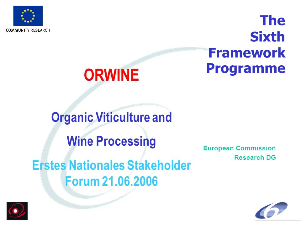The Sixth Framework Programme European Commission Research DG ORWINE Organic Viticulture and Wine Processing Erstes Nationales Stakeholder Forum 21.06.2006