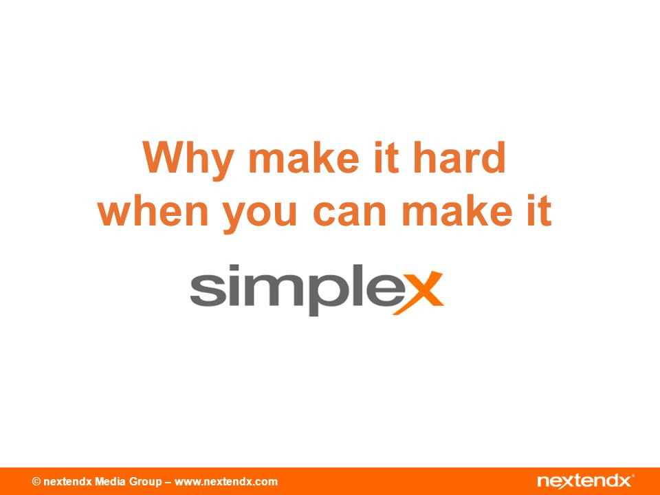 © nextendx Media Group – www.nextendx.com Why make it hard when you can make it