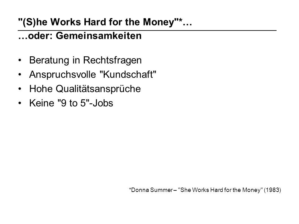 (S)he Works Hard for the Money *… …oder: Gemeinsamkeiten Beratung in Rechtsfragen Anspruchsvolle Kundschaft Hohe Qualitätsansprüche Keine 9 to 5 -Jobs *Donna Summer – She Works Hard for the Money (1983)