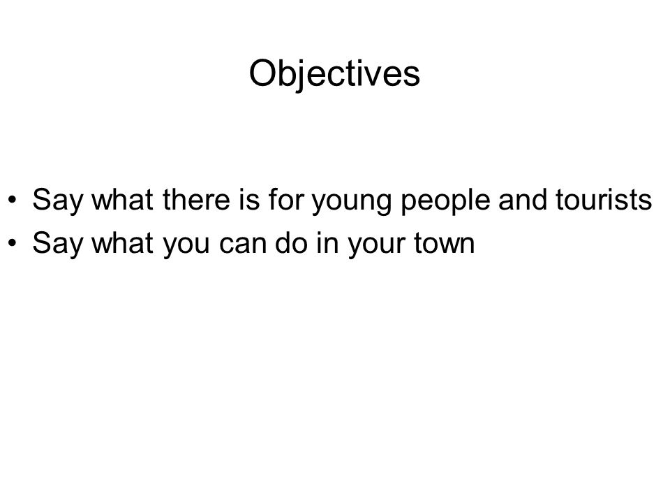 Objectives Say what there is for young people and tourists Say what you can do in your town
