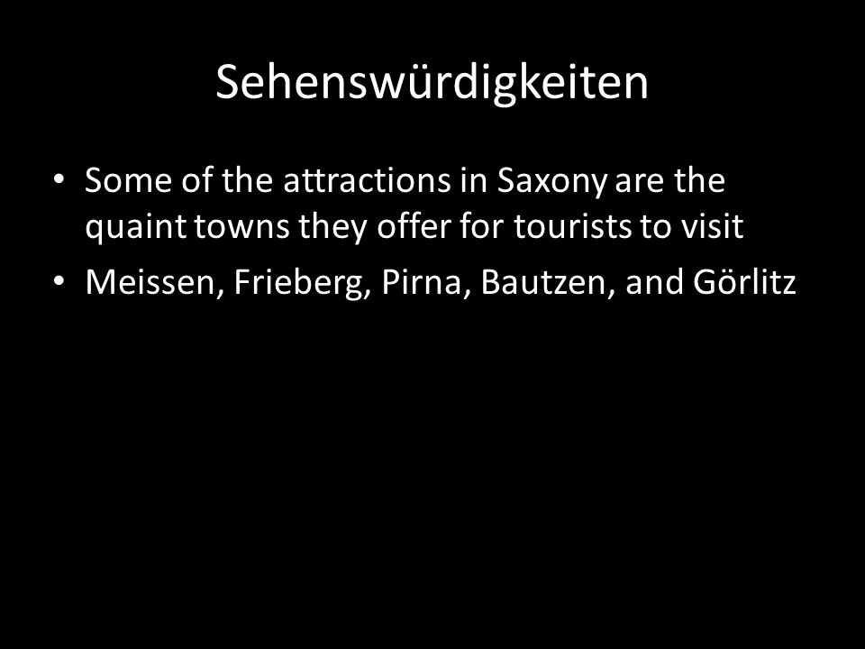 Sehenswürdigkeiten Some of the attractions in Saxony are the quaint towns they offer for tourists to visit Meissen, Frieberg, Pirna, Bautzen, and Görlitz