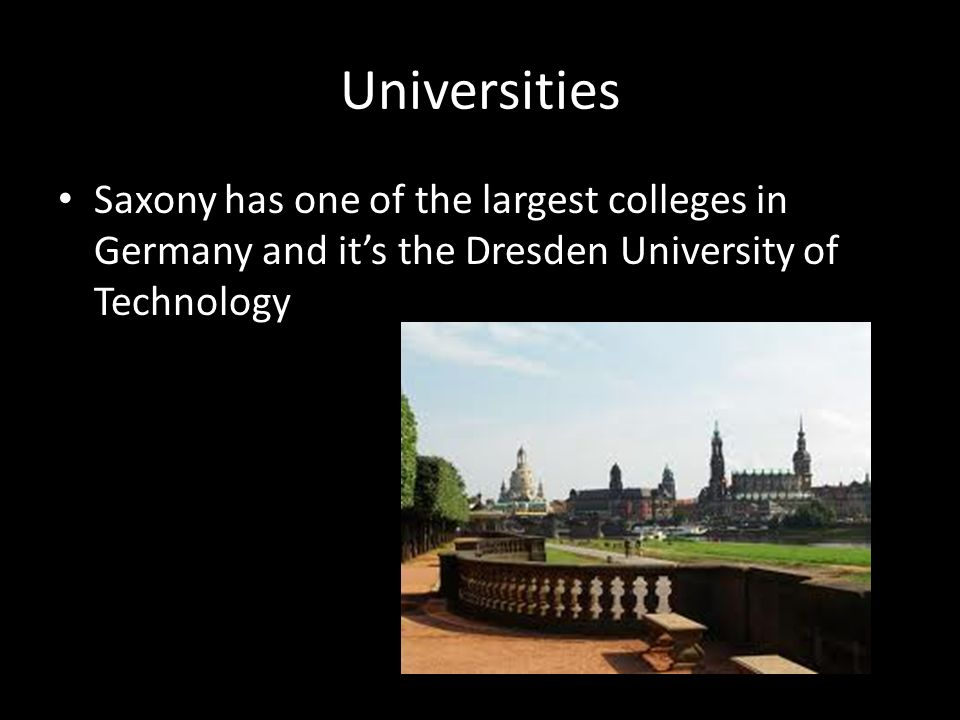 Universities Saxony has one of the largest colleges in Germany and its the Dresden University of Technology