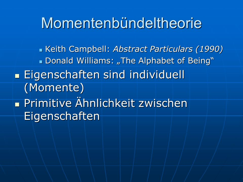 Momentenbündeltheorie Keith Campbell: Abstract Particulars (1990) Keith Campbell: Abstract Particulars (1990) Donald Williams: The Alphabet of Being Donald Williams: The Alphabet of Being Eigenschaften sind individuell (Momente) Eigenschaften sind individuell (Momente) Primitive Ähnlichkeit zwischen Eigenschaften Primitive Ähnlichkeit zwischen Eigenschaften
