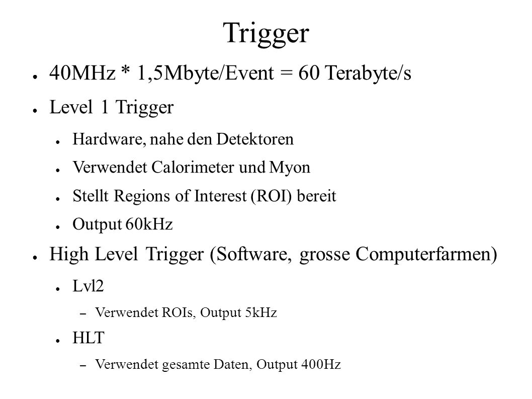 Trigger 40MHz * 1,5Mbyte/Event = 60 Terabyte/s Level 1 Trigger Hardware, nahe den Detektoren Verwendet Calorimeter und Myon Stellt Regions of Interest (ROI) bereit Output 60kHz High Level Trigger (Software, grosse Computerfarmen) Lvl2 – Verwendet ROIs, Output 5kHz HLT – Verwendet gesamte Daten, Output 400Hz