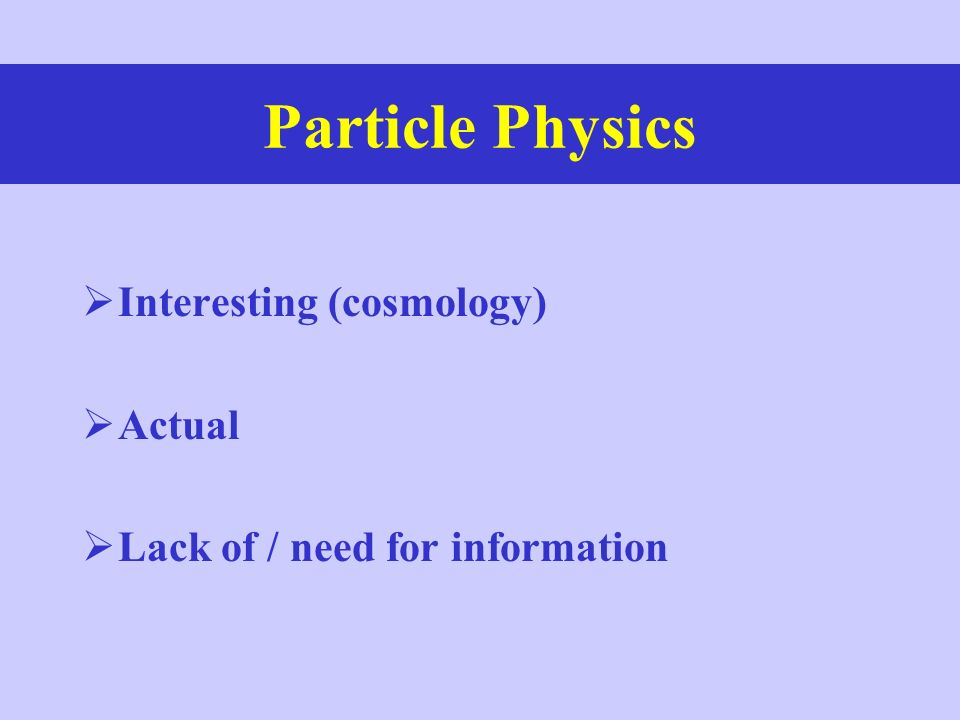 Particle Physics Interesting (cosmology) Actual Lack of / need for information