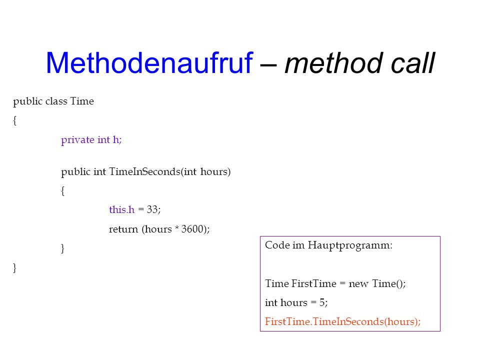 Methodenaufruf – method call public class Time { private int h; public int TimeInSeconds(int hours) { this.h = 33; return (hours * 3600); } Code im Hauptprogramm: Time FirstTime = new Time(); int hours = 5; FirstTime.TimeInSeconds(hours);