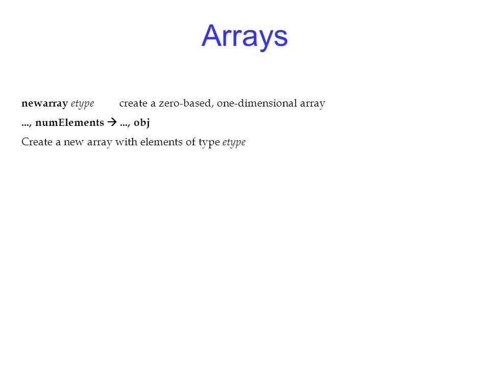 Arrays newarray etype create a zero-based, one-dimensional array..., numElements..., obj Create a new array with elements of type etype