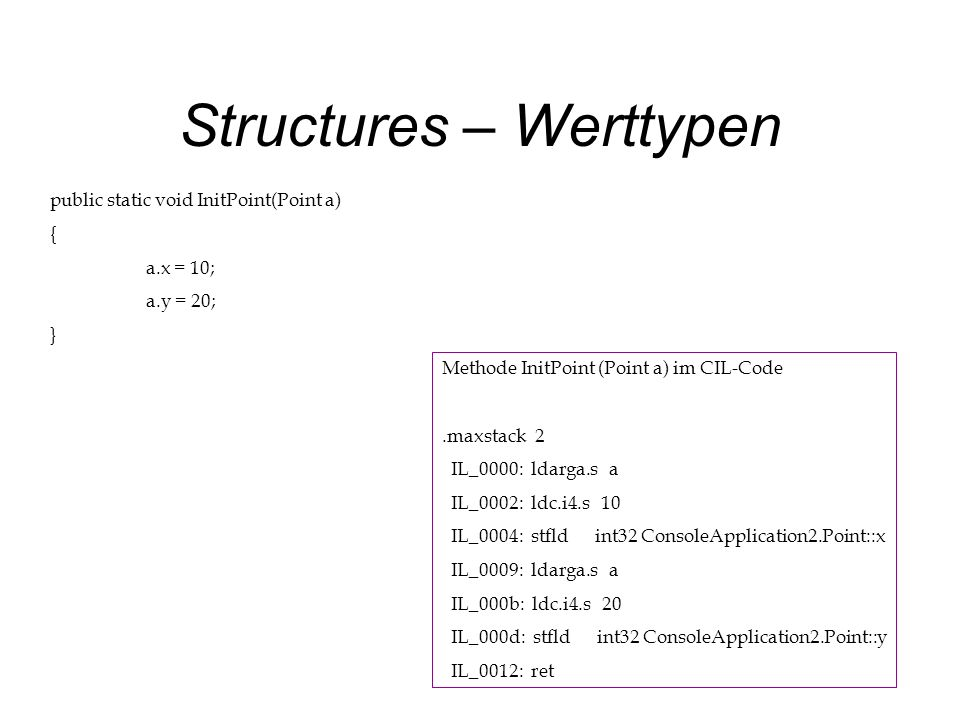 Structures – Werttypen public static void InitPoint(Point a) { a.x = 10; a.y = 20; } Methode InitPoint (Point a) im CIL-Code.maxstack 2 IL_0000: ldarga.s a IL_0002: ldc.i4.s 10 IL_0004: stfld int32 ConsoleApplication2.Point::x IL_0009: ldarga.s a IL_000b: ldc.i4.s 20 IL_000d: stfld int32 ConsoleApplication2.Point::y IL_0012: ret