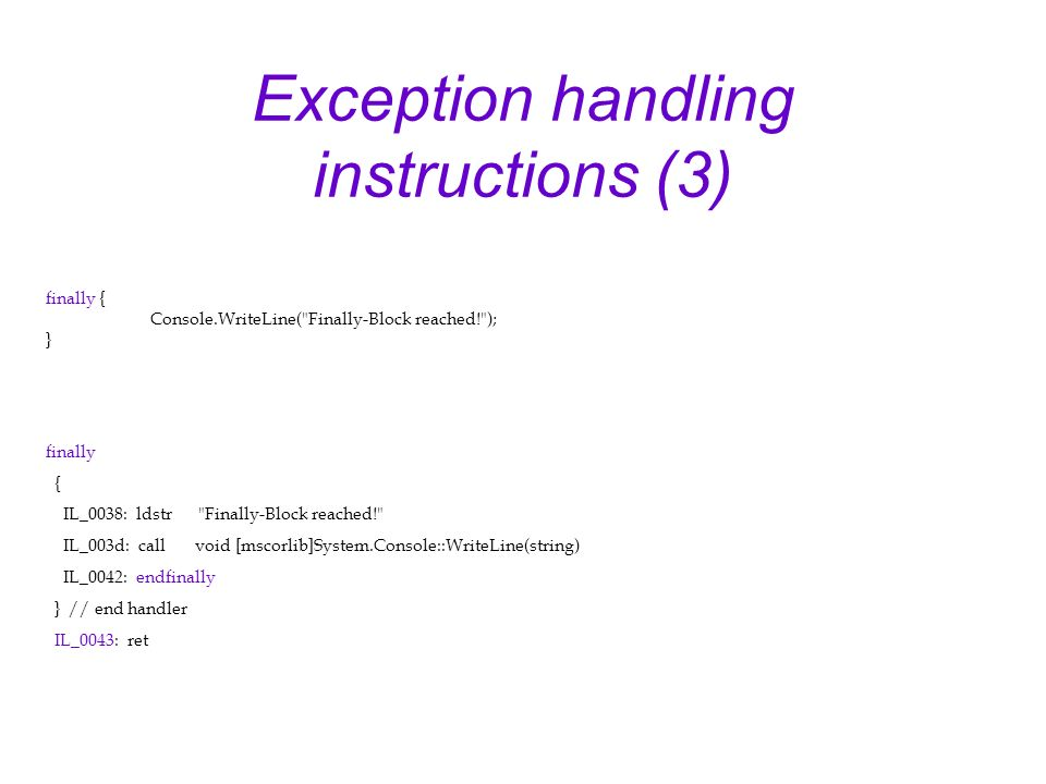 Exception handling instructions (3) finally { IL_0038: ldstr Finally-Block reached! IL_003d: call void [mscorlib]System.Console::WriteLine(string) IL_0042: endfinally } // end handler IL_0043: ret finally { Console.WriteLine( Finally-Block reached! ); }
