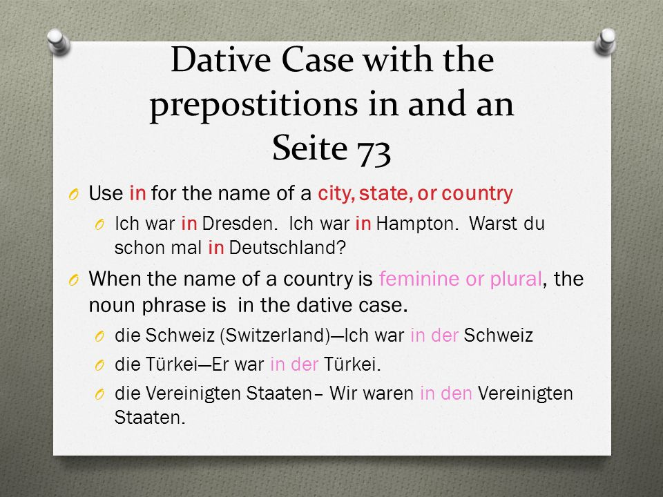Dative Case with the prepostitions in and an Seite 73 O Use in for the name of a city, state, or country O Ich war in Dresden.
