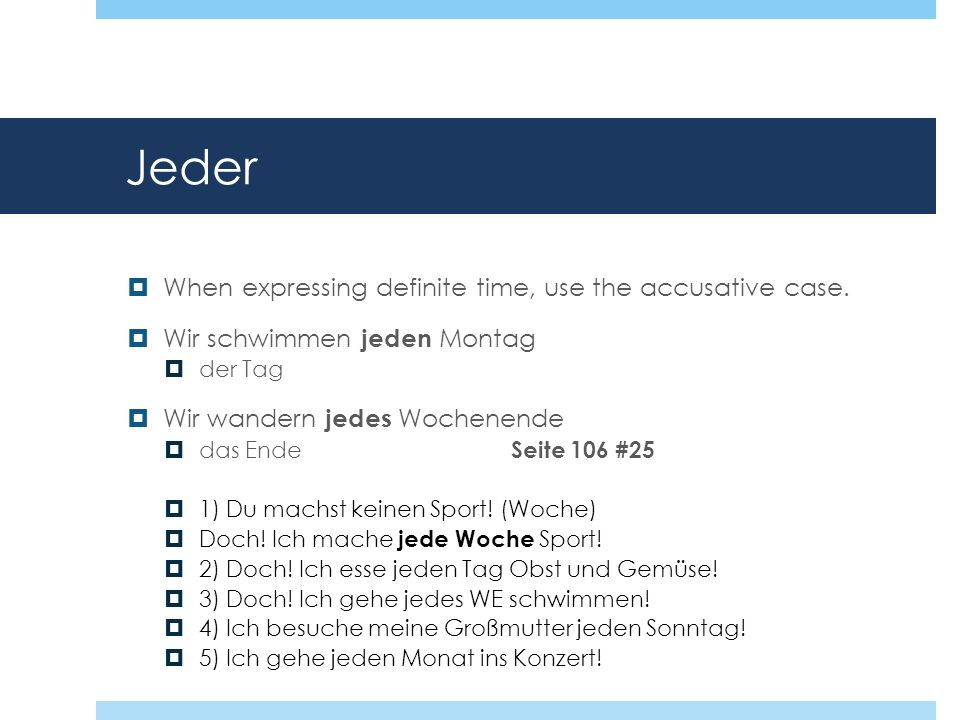 Jeder When expressing definite time, use the accusative case.