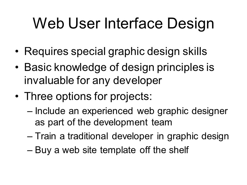 Web User Interface Design Requires special graphic design skills Basic knowledge of design principles is invaluable for any developer Three options for projects: –Include an experienced web graphic designer as part of the development team –Train a traditional developer in graphic design –Buy a web site template off the shelf