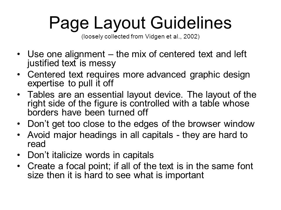 Page Layout Guidelines (loosely collected from Vidgen et al., 2002) Use one alignment – the mix of centered text and left justified text is messy Centered text requires more advanced graphic design expertise to pull it off Tables are an essential layout device.