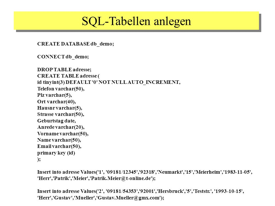 SQL-Tabellen anlegen CREATE DATABASE db_demo; CONNECT db_demo; DROP TABLE adresse; CREATE TABLE adresse ( id tinyint(3) DEFAULT 0 NOT NULL AUTO_INCREMENT, Telefon varchar(50), Plz varchar(5), Ort varchar(40), Hausnr varchar(5), Strasse varchar(50), Geburtstag date, Anrede varchar(20), Vorname varchar(50), Name varchar(50), Email varchar(50), primary key (id) ); Insert into adresse Values( 1 , 09181/12345 , 92318 , Neumarkt , 15 , Meierheim , 1983-11-05 , Herr , Patrik , Meier , Patrik.Meier@t-online.de ); Insert into adresse Values( 2 , 09181/54353 , 92001 , Hersbruck , 5 , Teststr. , 1993-10-15 , Herr , Gustav , Mueller , Gustav.Mueller@gmx.com );
