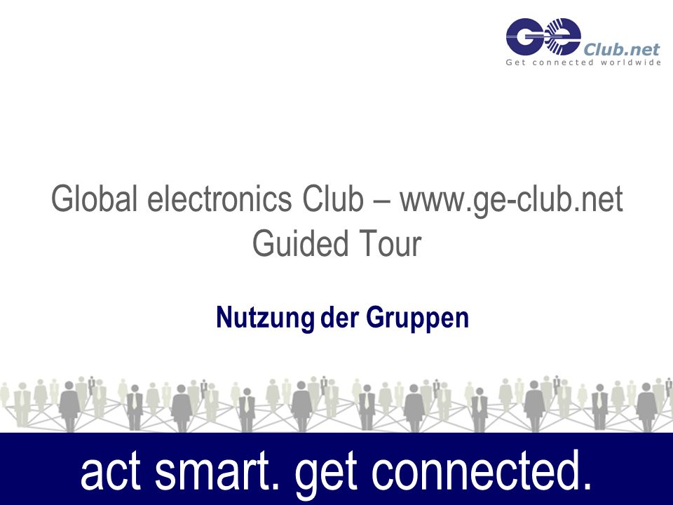 Global electronics Club – www.ge-club.net Guided Tour Nutzung der Gruppen act smart. get connected.