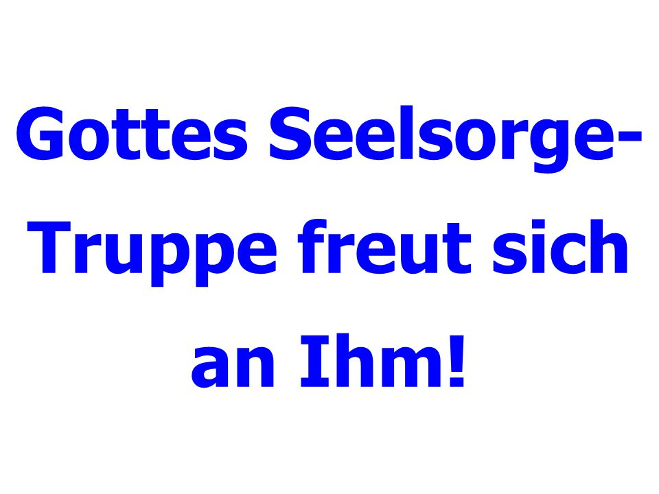 Gottes Seelsorge- Truppe freut sich an Ihm!