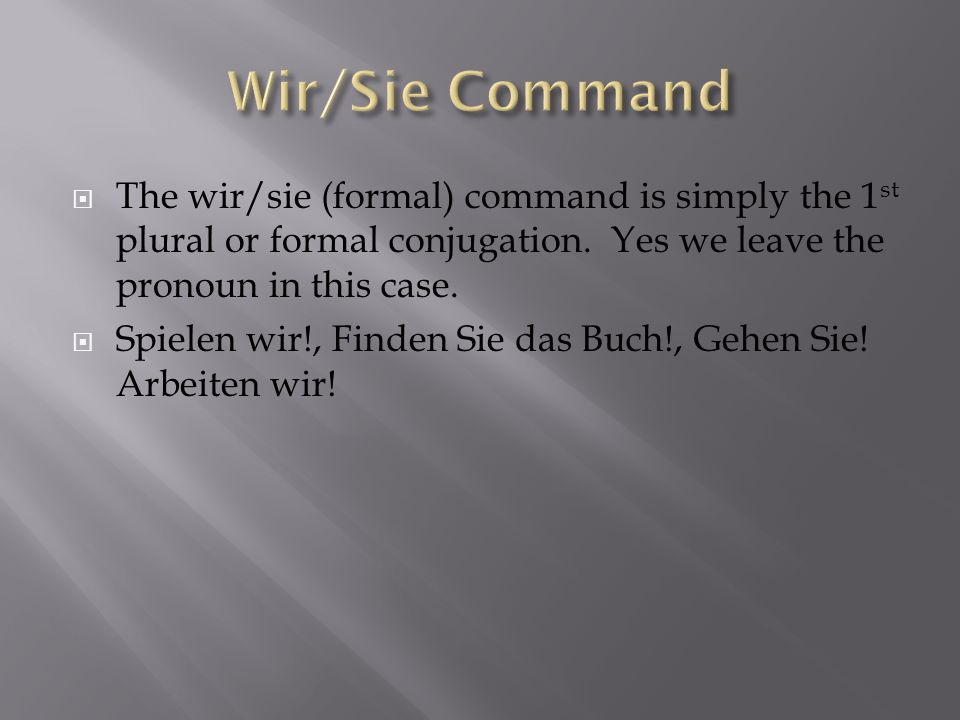 The wir/sie (formal) command is simply the 1 st plural or formal conjugation.