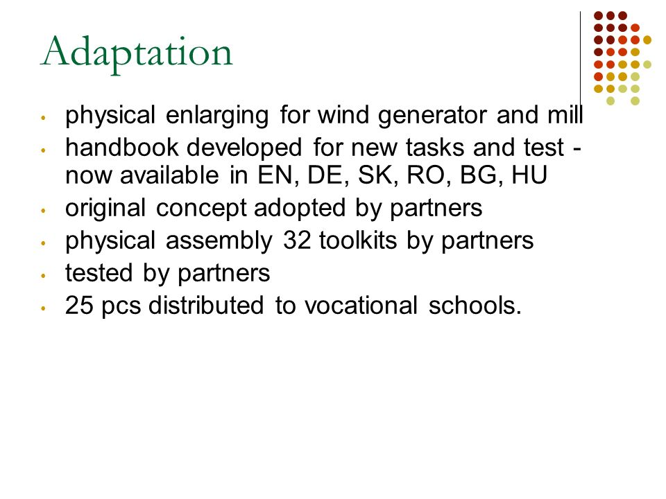 Adaptation physical enlarging for wind generator and mill handbook developed for new tasks and test - now available in EN, DE, SK, RO, BG, HU original concept adopted by partners physical assembly 32 toolkits by partners tested by partners 25 pcs distributed to vocational schools.