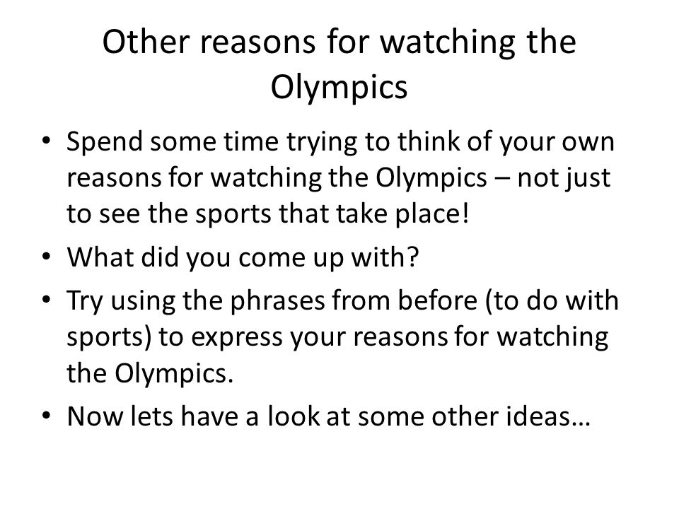 Other reasons for watching the Olympics Spend some time trying to think of your own reasons for watching the Olympics – not just to see the sports that take place.