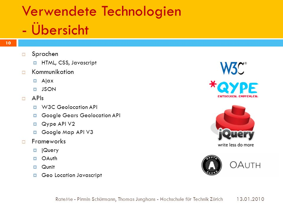 Verwendete Technologien - Übersicht 13.01.2010 RateMe - Pirmin Schürmann, Thomas Junghans - Hochschule für Technik Zürich 10 Sprachen HTML, CSS, Javascript Kommunikation Ajax JSON APIs W3C Geolocation API Google Gears Geolocation API Qype API V2 Google Map API V3 Frameworks jQuery OAuth Qunit Geo Location Javascript