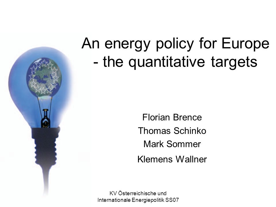 KV Österreichische und Internationale Energiepolitik SS07 An energy policy for Europe - the quantitative targets Florian Brence Thomas Schinko Mark Sommer Klemens Wallner