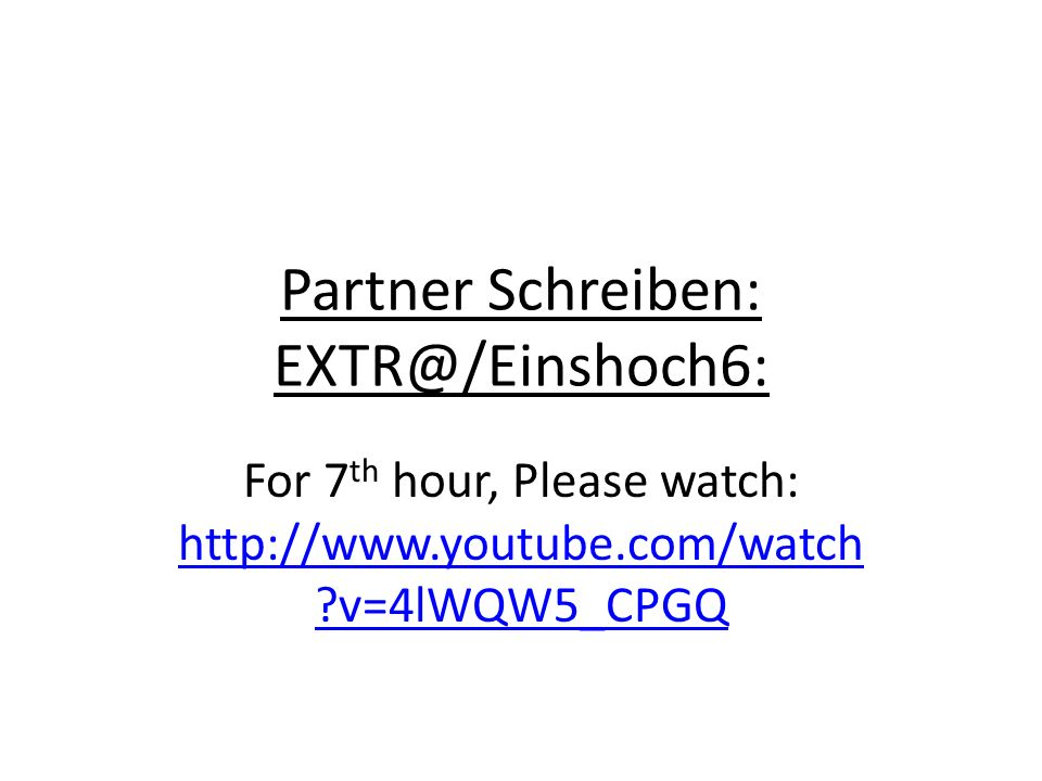 Partner Schreiben: EXTR@/Einshoch6: For 7 th hour, Please watch: http://www.youtube.com/watch v=4lWQW5_CPGQ http://www.youtube.com/watch v=4lWQW5_CPGQ