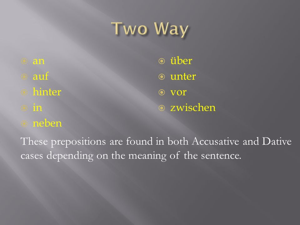 an auf hinter in neben über unter vor zwischen These prepositions are found in both Accusative and Dative cases depending on the meaning of the sentence.