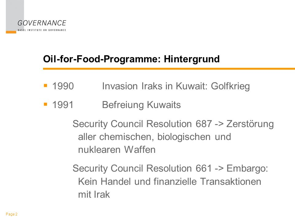 Page 2 Oil-for-Food-Programme: Hintergrund 1990Invasion Iraks in Kuwait: Golfkrieg 1991Befreiung Kuwaits Security Council Resolution 687 -> Zerstörung aller chemischen, biologischen und nuklearen Waffen Security Council Resolution 661 -> Embargo: Kein Handel und finanzielle Transaktionen mit Irak