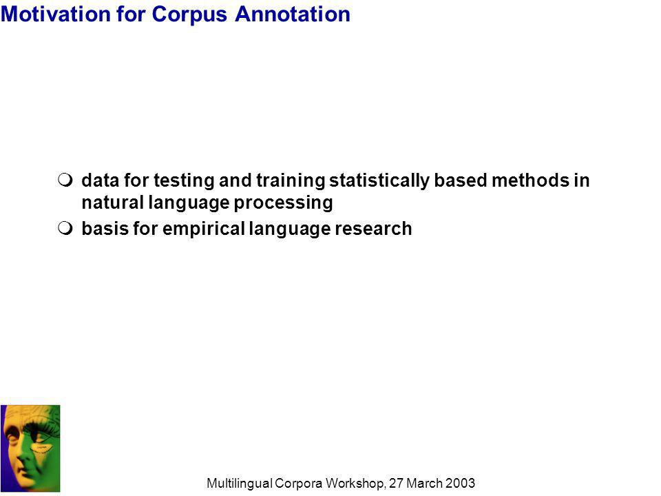 Multilingual Corpora Workshop, 27 March 2003 Motivation for Corpus Annotation data for testing and training statistically based methods in natural language processing basis for empirical language research