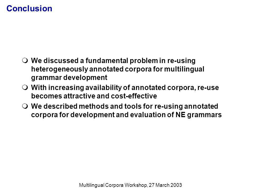 Multilingual Corpora Workshop, 27 March 2003 Conclusion We discussed a fundamental problem in re-using heterogeneously annotated corpora for multilingual grammar development With increasing availability of annotated corpora, re-use becomes attractive and cost-effective We described methods and tools for re-using annotated corpora for development and evaluation of NE grammars